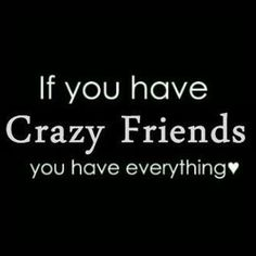 Crazy friends.. ;). Um.  Yeah.