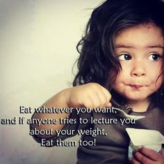 Eat whatever you want and if anyone tries to lecture you about your weight eat them too! LOL