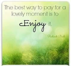 The Best Way To Pay For A Lovely Moment Is To Enjoy It.  ~Richard Bach