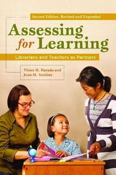 Assessing for learning : librarians and teachers as partners 2nd ed. / Violet H. Harada and Joan M. Yoshina. / Santa Barbara, Calif. : Libraries Unlimited, c2010.