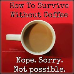 How to survive without Coffee. Nope. Sorry. Not possible. More