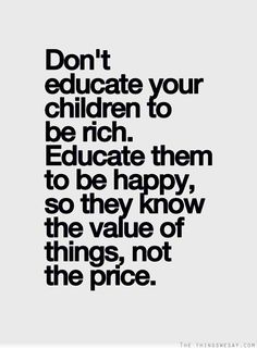 Don't educate your children to be rich educate them to be happy so they know the value of things not the price.