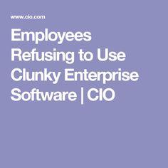 Employees Refusing to Use Clunky Enterprise Software | CIO