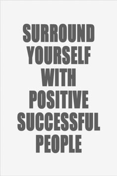 Surround yourself with positive, successful people