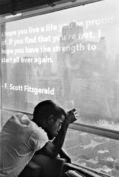 I hope you live a life you're proud of. If you find that you're not, I hope you have the strength to start all over again. -F. Scott Fitzgerald