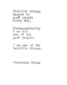 Terrible things happen to good people everyday. Consequentially I am not one of the good people. I am one of the terrible things. Words Quotes, Wise Words, Me Quotes, Sayings, Small Quotes, Short Quotes, Pretty Words, Beautiful Words, Yearbook Quotes