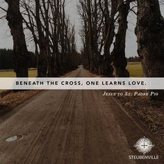 """Beneath the Cross, one learns love"" -Jesus to Padre Pio"