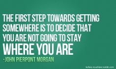 The first step to getting somewhere is to decide that you aren't going to stay where you are.