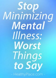 """Some people say the worst things to a person with mental illness. They're hurtful and minimize mental illness. Read and see what I mean."" www.HealthyPlace.com"