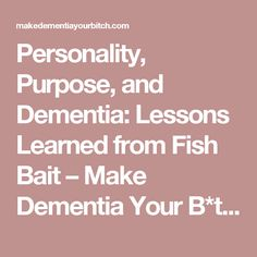 Personality, Purpose, and Dementia: Lessons Learned from Fish Bait – Make Dementia Your B*tch!