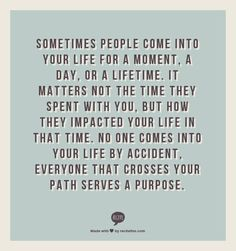 Sometimes people come into your life for a moment, a day, or a lifetime.  It matters not the time they spent with you, but how they impacted your life in that time.  No one comes into your life by accident, everyone that crosses your path serves a purpose.