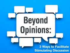 Beyond Opinions: 3 Ways to Facilitate Stimulating Discussion