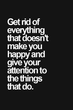Get rid of everything that doesn't make you happy and give your attention to the things that do.