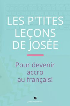 Les P'tites leçons de Josée ce sont des trucs de français envoyés chaque semaine.