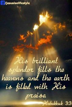 His brilliant splendor fills the heavens and the earth is filled with His Praise.