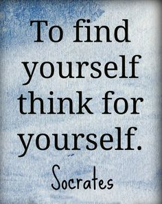 """To find yourself thick for yourself"" Socrates"