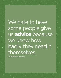 We hate to have some people give us advice because we know how badly they need it themselves. Advice Quotes, Life Quotes, Mind Games, Some People, True Words, Food For Thought, Beautiful Words, Quote Of The Day, Hate