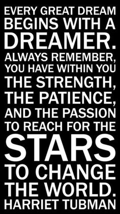 Harriet Tubman quote.... Every great dream begins with a dreamer. Always remember, you have within you the strength, the patience, and the passion to reach for the stars to change the world.