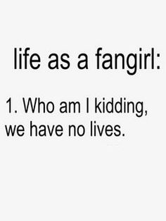 Well, it's not that we have no life, it's that we are so attached to pit fandoms, we choose to have many lives.