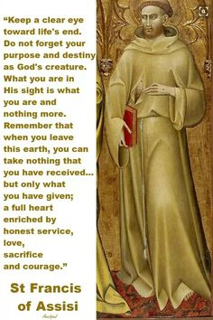 "Francis of Assisi - "".What you are in His sight is what you are and nothing more. Remember that when you leave this earth, you can take nothing that you have received . a full heart enriched by honest service, lov Catholic Prayers, Catholic Quotes, Catholic Saints, Religious Quotes, Spiritual Quotes, Wisdom Quotes, Catholic Art, Jesus Quotes, Roman Catholic"