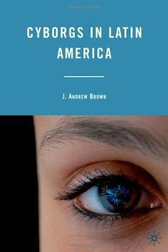 Andrew J. Brown - Cyborgs in Latin America ; Palgrave Macmillan, 2010 ; 9780230103900  Free open access ebook