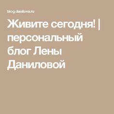 Живите сегодня!   персональный блог Лены Даниловой