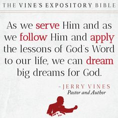As we serve Him and as we follow Him and apply the lessons of God's Word to our life, we can dream big dreams for God! - Jerry Vines