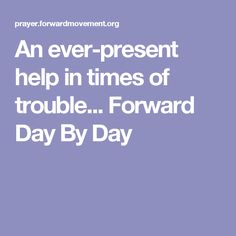An ever-present help in times of trouble...   Forward Day By Day