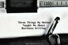 Three Things My Mother Taught Me About Business Writing - Writers Write