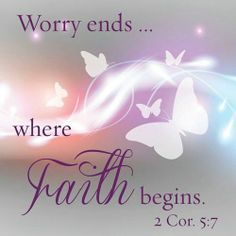 worry ends where faith begins ~2 corin 5:7
