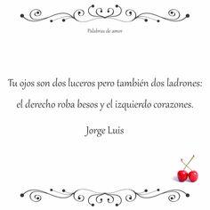 Tu ojos son dos luceros pero también dos ladrones: el derecho roba besos y el izquierdo corazones.  Jorge Luis #poéticas #amo