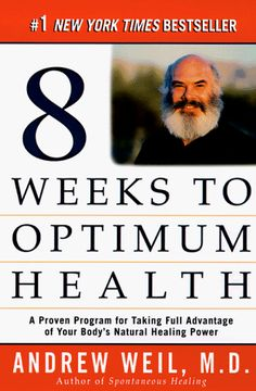 8 Weeks To Optimum Health: A Proven Program for Taking Full Advantage of Your Body's Natural Healing Power, by: Dr. Andrew Weil.
