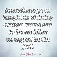 Sometimes your knight in shining armor turns out to be an idiot wrapped in tin foil. Make You Smile Quotes, Love Yourself Quotes, Quotes For Him, Me Quotes, Funny Quotes, Pure Love Quotes, Romantic Love Quotes, Post Quotes, Words Quotes