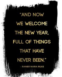 And now we welcome the new year, full of things that have never been. ~Ranier Marie Rilke
