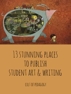 """13 Stunning Places to Publish Student Art and Writing - There's something about having our work seen by strangers that makes us take it up a notch. Publication in a more """"official"""" vehicle carries more weight."""