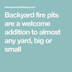 Backyard fire pits are a welcome addition to almost any yard, big or small