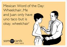 Mexican Word of the Day: Wheelchair...Me and Juan only have uno taco but is okay, wheelchair'.