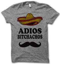 i literally laugh out loud every time i look at this. Adios Bitchachos!