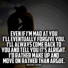 No matter how mad i am at you i will always forgive you! We have been through alot and i'm not gonna just tgrow it away!