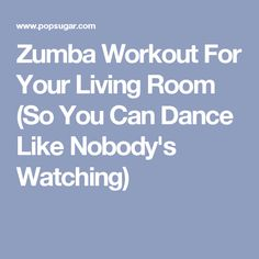 Zumba Workout For Your Living Room (So You Can Dance Like Nobody's Watching)