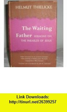 The Waiting Father Sermons on the Parables of Jesus Helmut Thielicke, John W. Doberstein ,   ,  , ASIN: B0006AVXY6 , tutorials , pdf , ebook , torrent , downloads , rapidshare , filesonic , hotfile , megaupload , fileserve