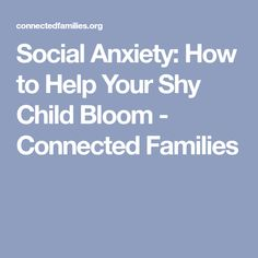 Social Anxiety: How to Help Your Shy Child Bloom - Connected Families