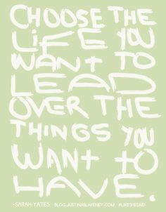 Choose the life you want to lead over the things you want to have ~Sarah Yates