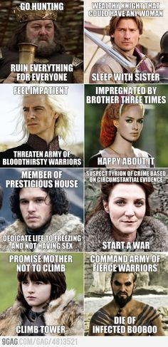 This is actually a pretty good way to explain some of the characters in Game of Thrones to someone who hasn't seen it. With the exception of Jon Snow, of course.