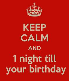 KEEP CALM AND 1 night till  your birthday