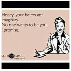 "This made my day! ""Haters gonna hate"", but really nobody wants to be like you."