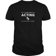 All I care about is Acting and like maybe 3 people t shirts and hoodies