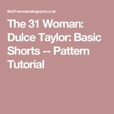 The 31 Woman: Dulce Taylor: Basic Shorts -- Pattern Tutorial