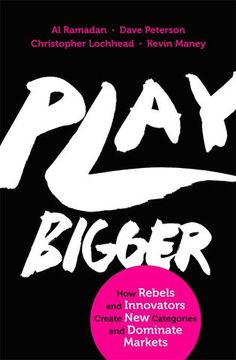 Play Bigger: How Rebels and Innovators Create New Categories and Dominate Markets Al Ramadan Dave Peterson