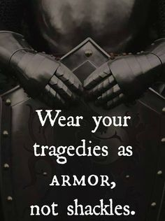 Wear your tragedies as armor ....not shackles...